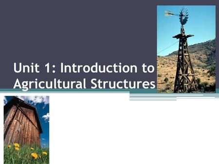 Unit 1: Introduction to Agricultural Structures. Objectives 1.1 Define Terms 1.2 Examine the importance of agricultural construction and structures 1.3.