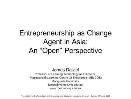 "Entrepreneurship as Change Agent in Asia: An ""Open"" Perspective James Dalziel Professor of Learning Technology and Director, Macquarie E-Learning Centre."