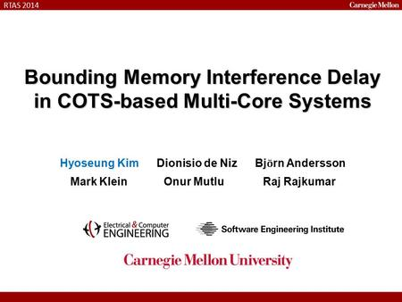 RTAS 2014 Bounding Memory Interference Delay in COTS-based Multi-Core Systems Hyoseung Kim Dionisio de Niz Bj ӧ rn Andersson Mark Klein Onur Mutlu Raj.