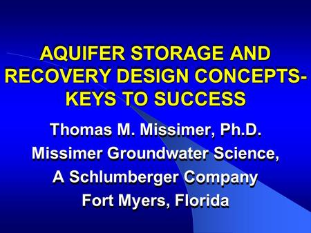 AQUIFER STORAGE AND RECOVERY DESIGN CONCEPTS- KEYS TO SUCCESS Thomas M. Missimer, Ph.D. Missimer Groundwater Science, A Schlumberger Company Fort Myers,