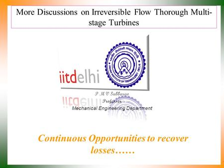 More Discussions on Irreversible Flow Thorough Multi- stage Turbines P M V Subbarao Professor Mechanical Engineering Department Continuous Opportunities.