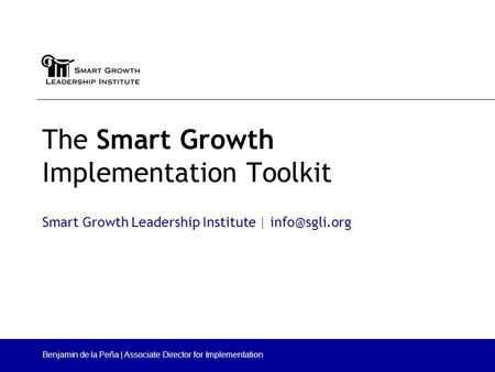 The Smart Growth Implementation Toolkit Smart Growth Leadership Institute | Benjamin de la Peña | Associate Director for Implementation.