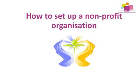 How to set up a non-profit organisation. Is there a need for your organisation? Are there gaps in services? Have you talked to people about what is needed.
