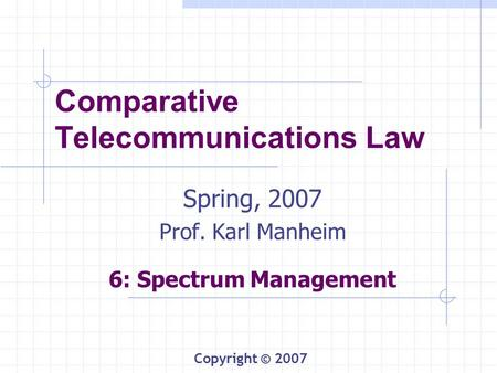 Comparative Telecommunications Law Spring, 2007 Prof. Karl Manheim 6: Spectrum Management Copyright © 2007.