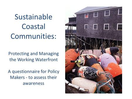 Sustainable Coastal Communities: Protecting and Managing the Working Waterfront A questionnaire for Policy Makers - to assess their awareness.
