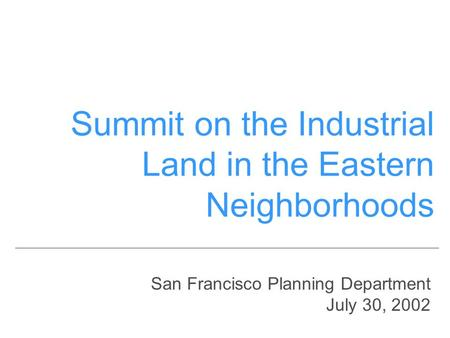San Francisco Planning Department July 30, 2002 Summit on the Industrial Land in the Eastern Neighborhoods.