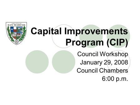 Capital Improvements Program (CIP) Council Workshop January 29, 2008 Council Chambers 6:00 p.m.