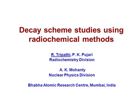 Decay scheme studies using radiochemical methods R. Tripathi, P. K. Pujari Radiochemistry Division A. K. Mohanty Nuclear Physics Division Bhabha Atomic.