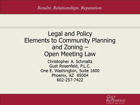 Results. Relationships. Reputation. Legal and Policy Elements to Community Planning and Zoning – Open Meeting Law Christopher A. Schmaltz Gust Rosenfeld,