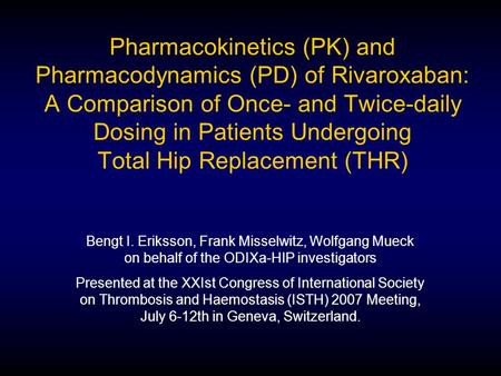 Pharmacokinetics (PK) and Pharmacodynamics (PD) of Rivaroxaban: A Comparison of Once- and Twice-daily Dosing in Patients Undergoing Total Hip Replacement.