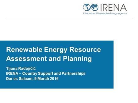 Renewable Energy Resource Assessment and Planning Tijana Radojičić IRENA – Country Support and Partnerships Dar es Salaam, 9 March 2016.