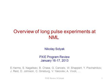 Overview of long pulse experiments at NML Nikolay Solyak PXIE Program Review January 16-17, 2013 1PXIE Review, N.Solyak E.Harms, S. Nagaitsev, B. Chase,