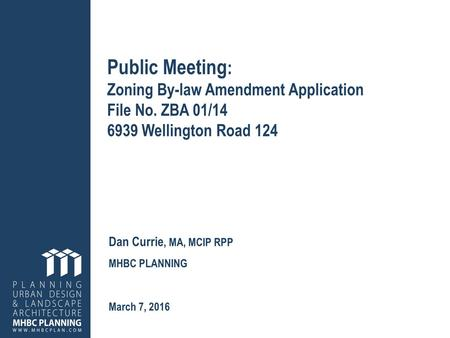 Public Meeting : Zoning By-law Amendment Application File No. ZBA 01/14 6939 Wellington Road 124 Dan Currie, MA, MCIP RPP MHBC PLANNING March 7, 2016.