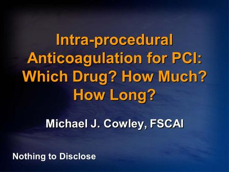 Intra-procedural Anticoagulation for PCI: Which Drug? How Much? How Long? Michael J. Cowley, FSCAI Nothing to Disclose.