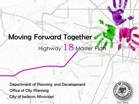 Moving Forward Together Highway 18 Master Plan Department of Planning and Development Office of City Planning City of Jackson, Mississippi Tony Yarber,