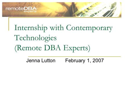 Internship with Contemporary Technologies (Remote DBA Experts) Jenna LuttonFebruary 1, 2007.
