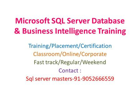 Microsoft SQL Server Database & Business Intelligence Training Training/Placement/Certification Classroom/Online/Corporate Fast track/Regular/Weekend Contact.
