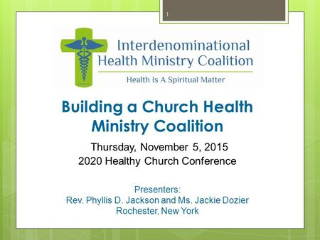 Building a Church Health Ministry Coalition Thursday, November 5, 2015 2020 Healthy Church Conference Presenters: Rev. Phyllis D. Jackson and Ms. Jackie.