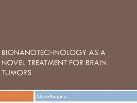 BIONANOTECHNOLOGY AS A NOVEL TREATMENT FOR BRAIN TUMORS Claire Korpela.