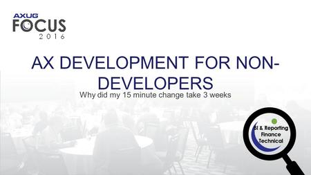 AX DEVELOPMENT FOR NON- DEVELOPERS Why did my 15 minute change take 3 weeks.