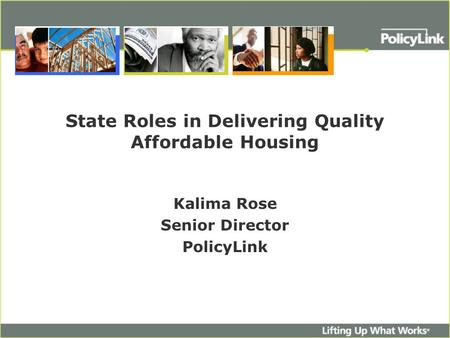 State Roles in Delivering Quality Affordable Housing Kalima Rose Senior Director PolicyLink.