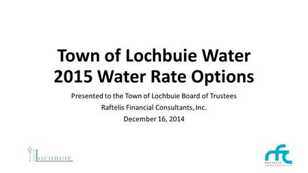 Town of Lochbuie Water 2015 Water Rate Options Presented to the Town of Lochbuie Board of Trustees Raftelis Financial Consultants, Inc. December 16, 2014.