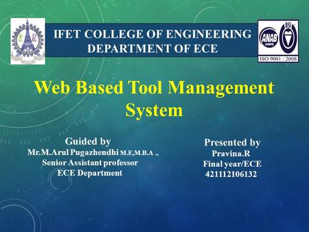 IFET COLLEGE OF ENGINEERING DEPARTMENT OF ECE Web Based Tool Management System Presented by Pravina.R Final year/ECE 421112106132 Guided by Mr.M.Arul Pugazhendhi.