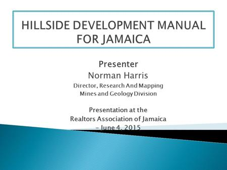 Presenter Norman Harris Director, Research And Mapping Mines and Geology Division Presentation at the Realtors Association of Jamaica – June 4, 2015.