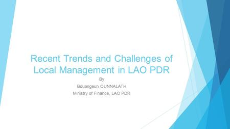 Recent Trends and Challenges of Local Management in LAO PDR By Bouangeun OUNNALATH Ministry of Finance, LAO PDR.