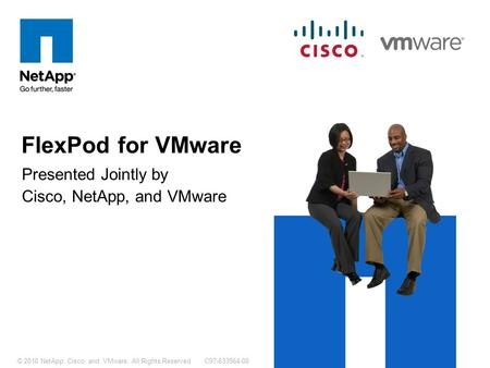 C97-633564-00© 2010 NetApp, Cisco, and VMware. All Rights Reserved. Presented Jointly by Cisco, NetApp, and VMware FlexPod for VMware.
