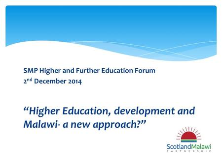 "SMP Higher and Further Education Forum 2 nd December 2014 ""Higher Education, development and Malawi- a new approach?"""