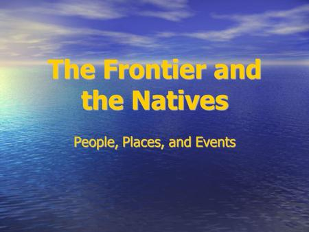 The Frontier and the Natives People, Places, and Events.