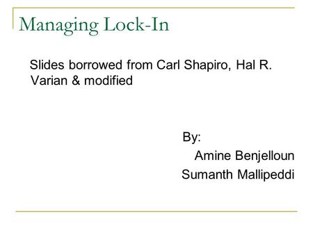 Managing Lock-In Slides borrowed from Carl Shapiro, Hal R. Varian & modified By: Amine Benjelloun Sumanth Mallipeddi.