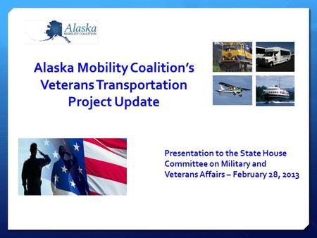 Alaska Mobility Coalition's Veterans Transportation Project Update Presentation to the State House Committee on Military and Veterans Affairs – February.