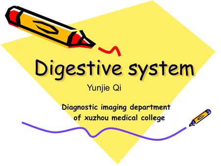 Digestive system Diagnostic imaging department of xuzhou medical college Yunjie Qi.