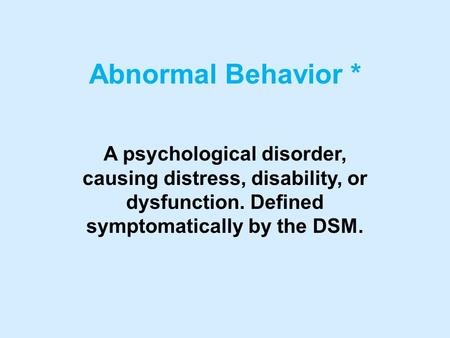 Abnormal Behavior * A psychological disorder, causing distress, disability, or dysfunction. Defined symptomatically by the DSM.