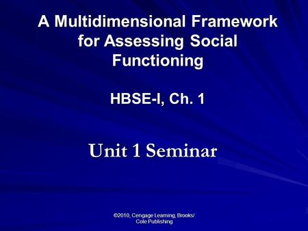 ©2010, Cengage Learning, Brooks/ Cole Publishing A Multidimensional Framework for Assessing Social Functioning HBSE-I, Ch. 1 Unit 1 Seminar.