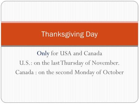 Only for USA and Canada U.S.: on the last Thursday of November. Canada : on the second Monday of October Thanksgiving Day.