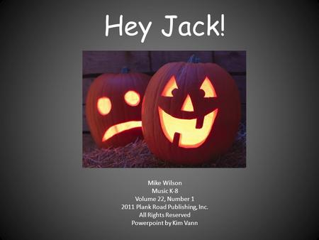 Hey Jack! Mike Wilson Music K-8 Volume 22, Number 1 2011 Plank Road Publishing, Inc. All Rights Reserved Powerpoint by Kim Vann.