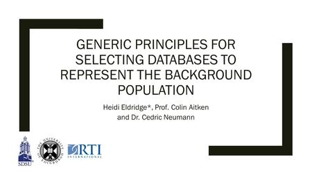 GENERIC PRINCIPLES FOR SELECTING DATABASES TO REPRESENT THE BACKGROUND POPULATION Heidi Eldridge*, Prof. Colin Aitken and Dr. Cedric Neumann.