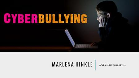 "MARLENA HINKLE AICE Global Perspectives. ""TO WHAT EXTENT DOES THE ONLINE DISINHIBITION OF CYBERBULLYING CREATE GREATER PSYCHOLOGICAL HARM THAN TRADITIONAL."