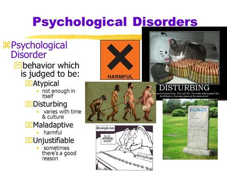 Psychological Disorders zPsychological Disorder ybehavior which is judged to be: xAtypical not enough in itself xDisturbing varies with time & culture.