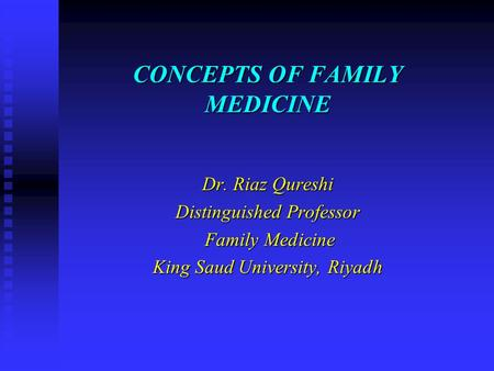 CONCEPTS OF FAMILY MEDICINE Dr. Riaz Qureshi Distinguished Professor Family Medicine Family Medicine King Saud University, Riyadh.