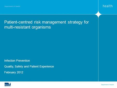 Patient-centred risk management strategy for multi-resistant organisms Infection Prevention Quality, Safety and Patient Experience February 2012.