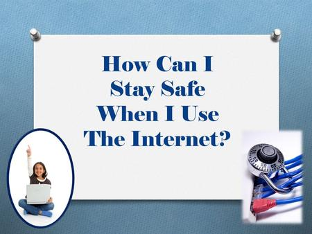 How Can I Stay Safe When I Use The Internet?. Do Not Give Out Personal Information Your last name Your home or cell phone numbers Where you live Where.