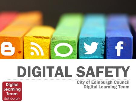 DIGITAL SAFETY City of Edinburgh Council Digital Learning Team.