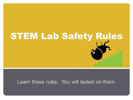 STEM Lab Safety Rules Learn these rules. You will tested on them.