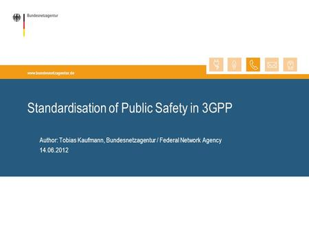 Www.bundesnetzagentur.de Author: Tobias Kaufmann, Bundesnetzagentur / Federal Network Agency 14.06.2012 Standardisation of Public Safety in 3GPP.