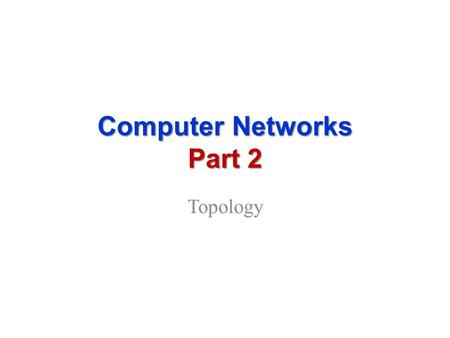 Computer Networks Part 2 Topology. Network Topology.