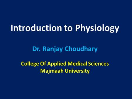 Introduction to Physiology Dr. Ranjay Choudhary College Of Applied Medical Sciences Majmaah University.